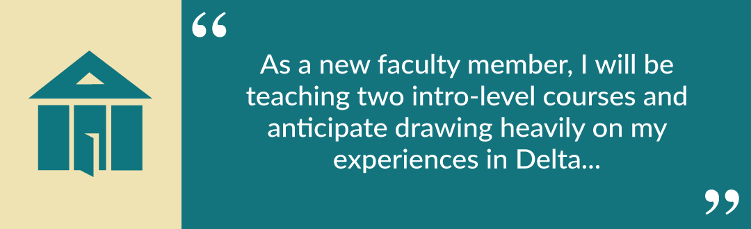"Pull quote from Virginia: ""As a new faculty member, I will be teaching two intro-level courses and anticipate drawing heavily on my experiences in Delta..."""