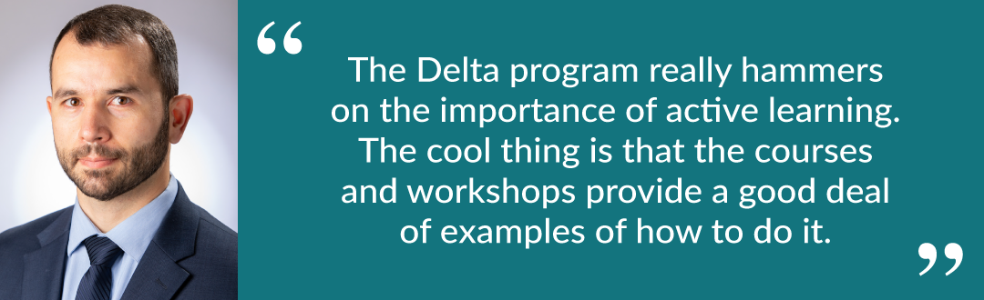 "Quote from Eduardo: ""The Delta program really hammers on the importance of active learning. The cool thing is that the courses and workshops provide a good deal of examples of how to do it."""