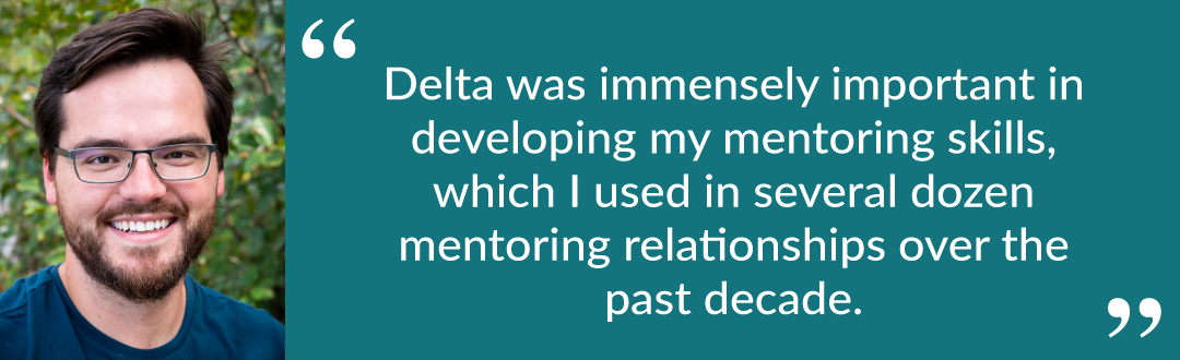 """Quote from Jake: """"Delta was immensely important in developing my mentoring skills, which I used in several dozen mentoring relationships over the past decade."""""""