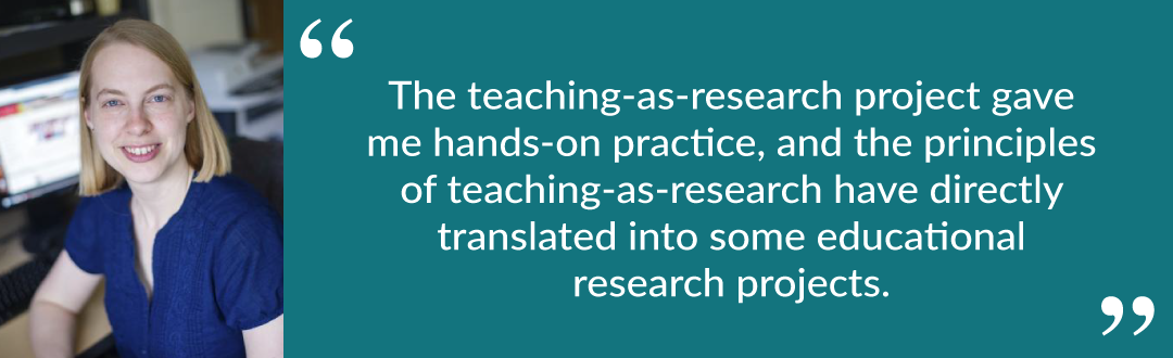"Quote from Lisa: ""The teaching-as-research project gave me hands-on practice, and the principles of teaching-as-research have directly translated into some educational research projects."""