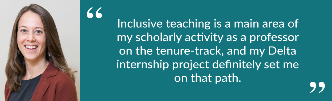 "Quote from Tess: ""Inclusive teaching is a main area of my scholarly activity as a professor on the tenure-track, and my Delta internship project definitely set me on that path."""